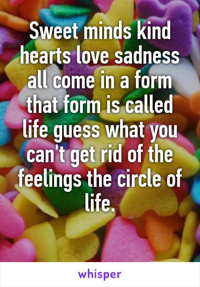 Sweet minds kind hearts love sadness all come in a form that form is called life guess what you can't get rid of the feelings the circle of life.