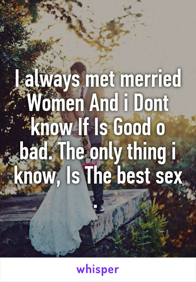 I always met merried Women And i Dont know If Is Good o bad. The only thing i know, Is The best sex .