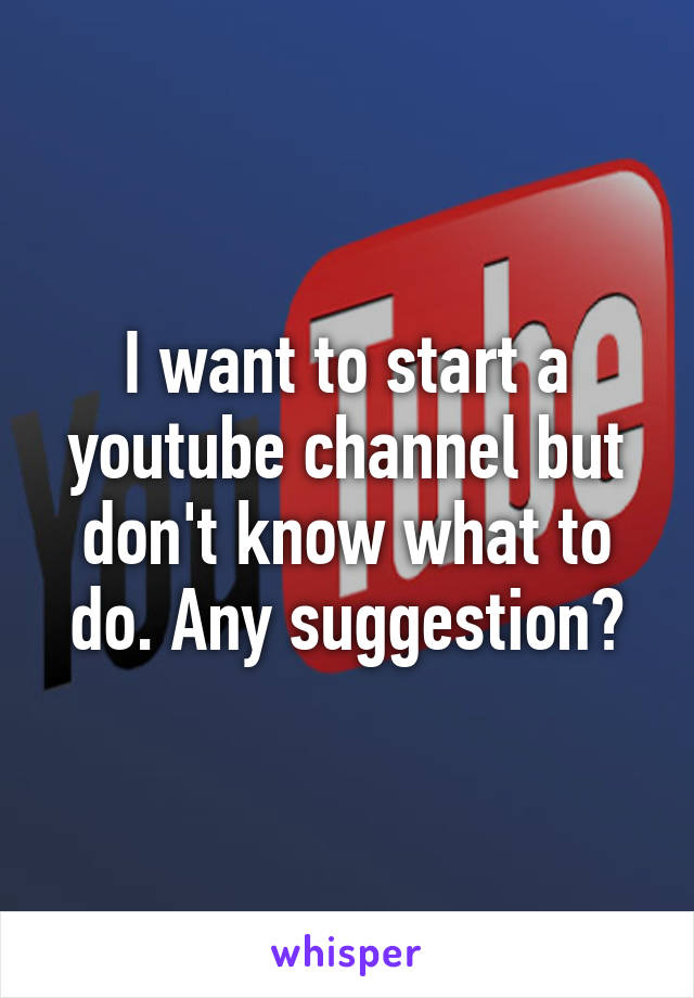 I want to start a youtube channel but don't know what to do. Any suggestion?