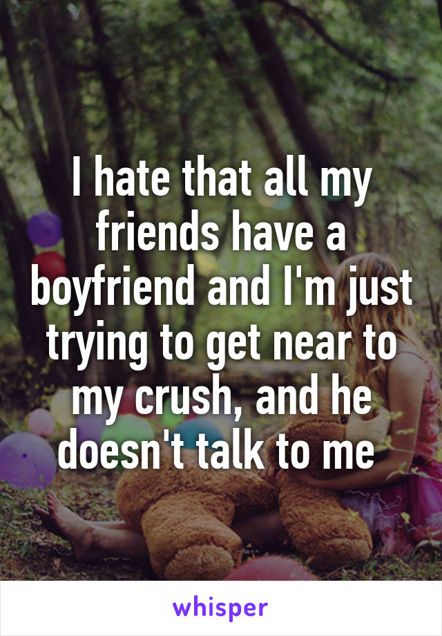 I hate that all my friends have a boyfriend and I'm just trying to get near to my crush, and he doesn't talk to me