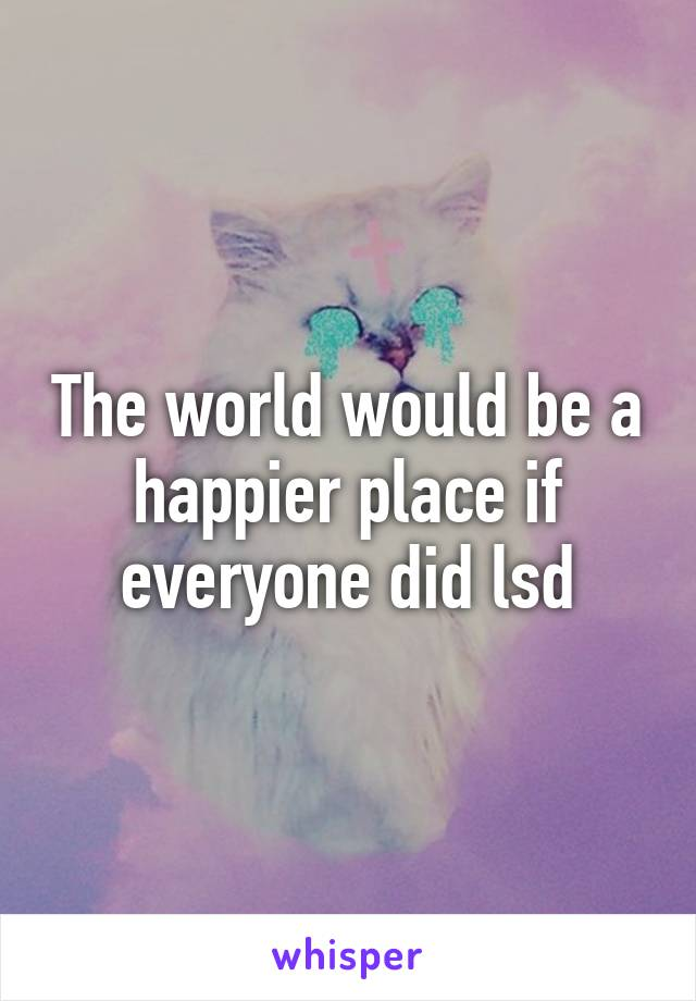 The world would be a happier place if everyone did lsd