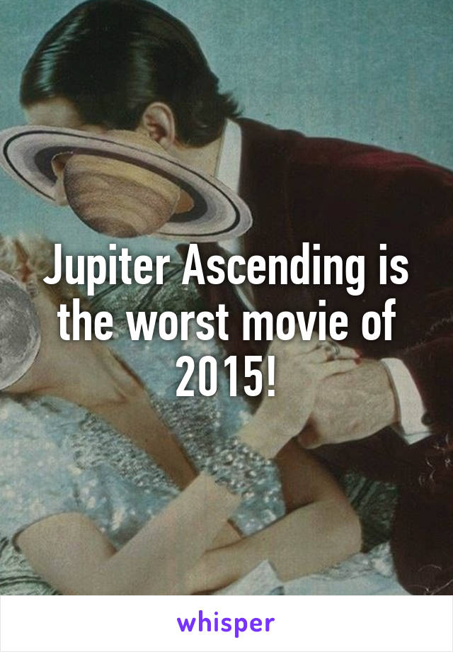 Jupiter Ascending is the worst movie of 2015!
