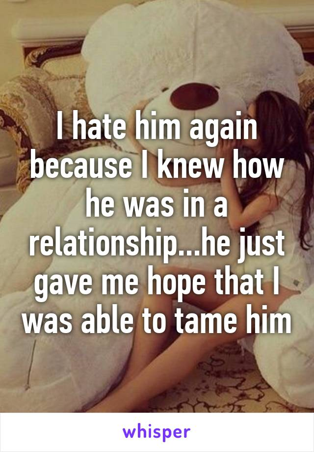 I hate him again because I knew how he was in a relationship...he just gave me hope that I was able to tame him