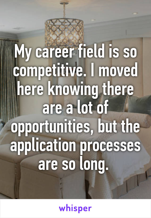 My career field is so competitive. I moved here knowing there are a lot of opportunities, but the application processes are so long.