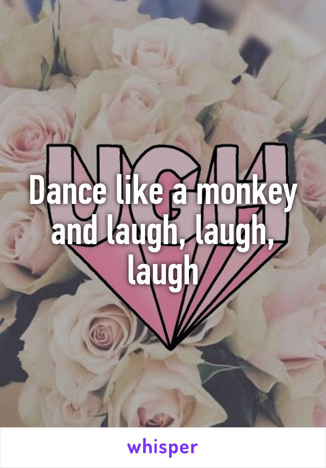 Dance like a monkey and laugh, laugh, laugh