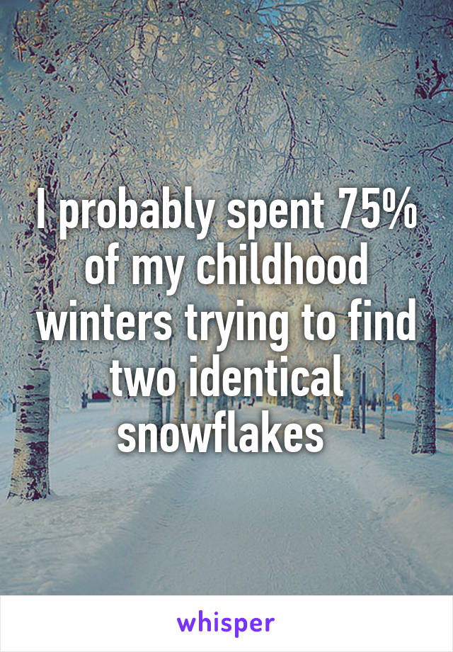 I probably spent 75% of my childhood winters trying to find two identical snowflakes