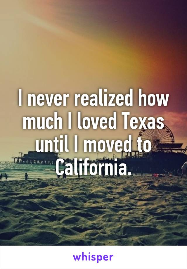 I never realized how much I loved Texas until I moved to California.