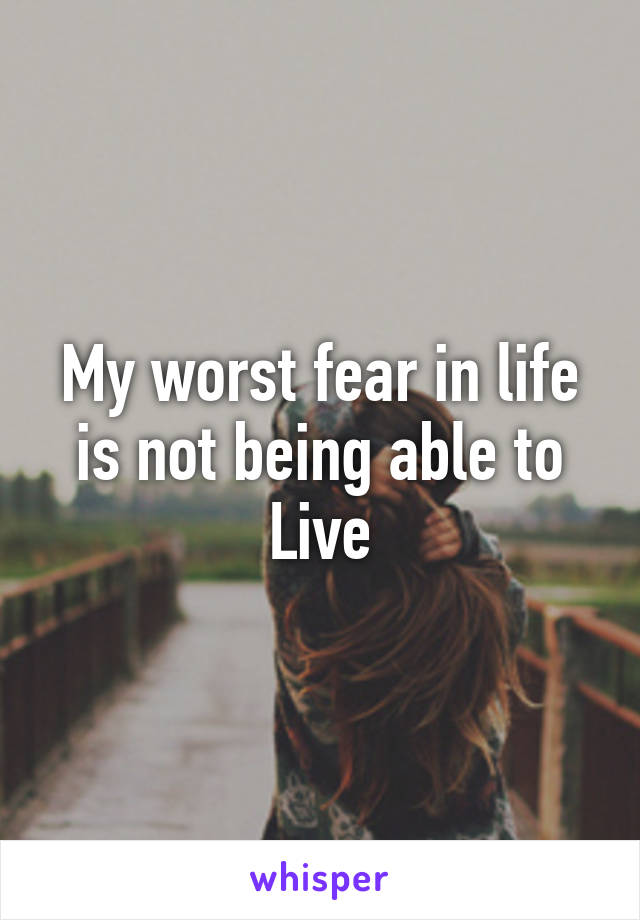 My worst fear in life is not being able to Live