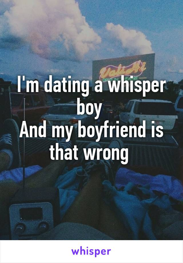 I'm dating a whisper boy  And my boyfriend is that wrong