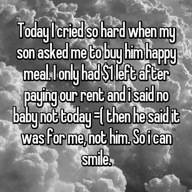 Today I cried so hard when my son asked me to buy him happy meal. I only had $1 left after paying our rent and i said no baby not today =( then he said it was for me, not him. So i can smile.