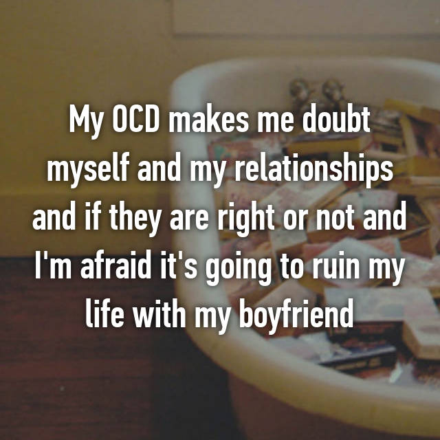 My OCD makes me doubt myself and my relationships and if they are right or not and I'm afraid it's going to ruin my life with my boyfriend