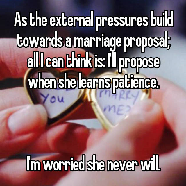 As the external pressures build towards a marriage proposal; all I can think is: I'll propose when she learns patience.    I'm worried she never will.
