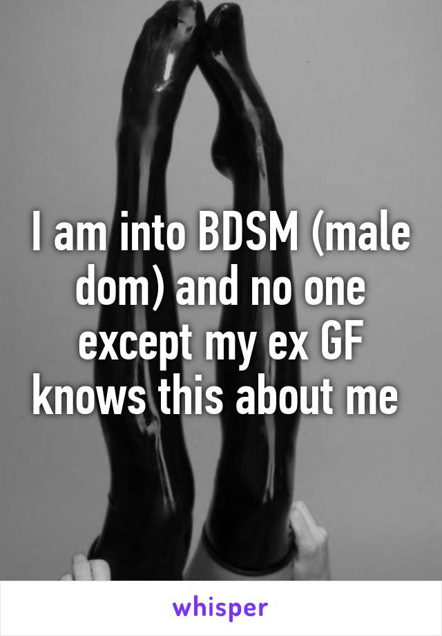 I am into BDSM (male dom) and no one except my ex GF knows this about me