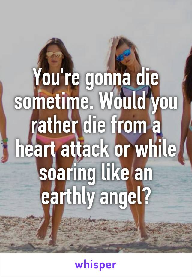 You're gonna die sometime. Would you rather die from a heart attack or while soaring like an earthly angel?