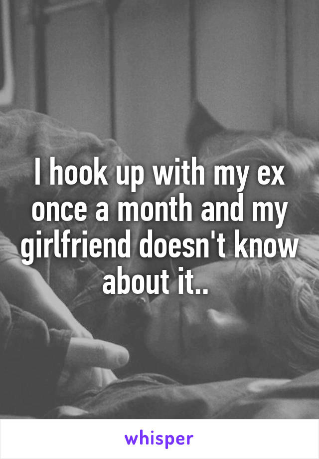 I hook up with my ex once a month and my girlfriend doesn't know about it..