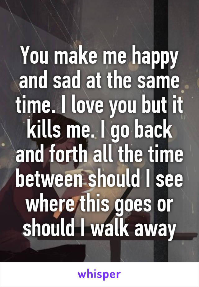 You make me happy and sad at the same time. I love you but it kills me. I go back and forth all the time between should I see where this goes or should I walk away