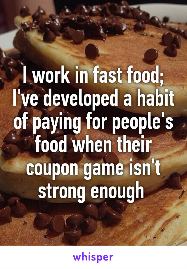 I work in fast food; I've developed a habit of paying for people's food when their coupon game isn't strong enough