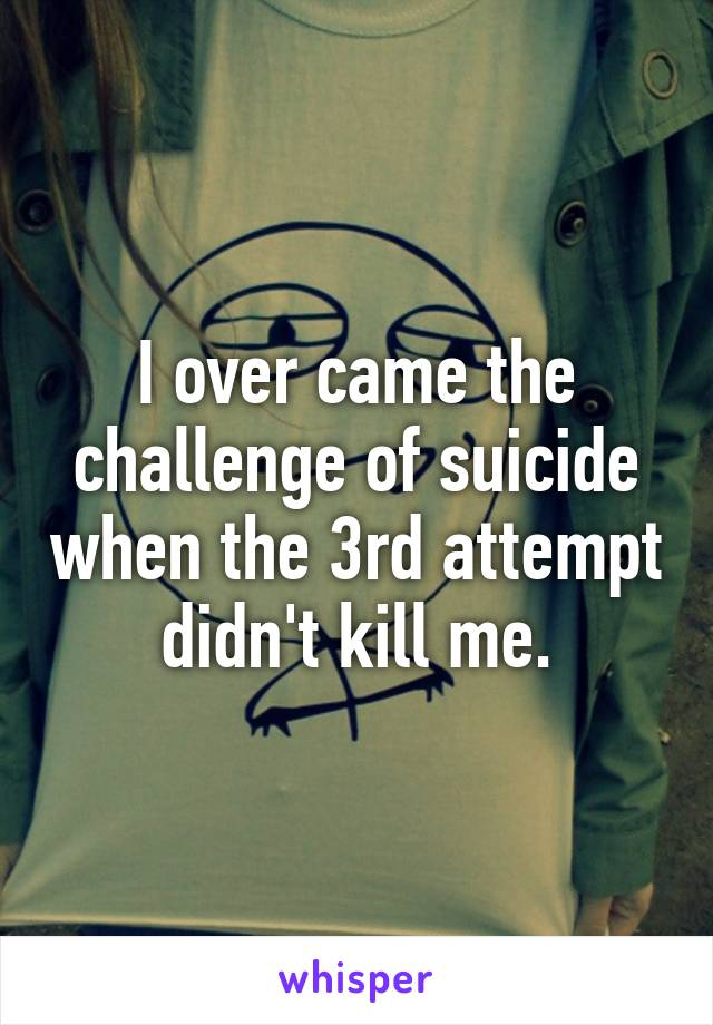 I over came the challenge of suicide when the 3rd attempt didn't kill me.