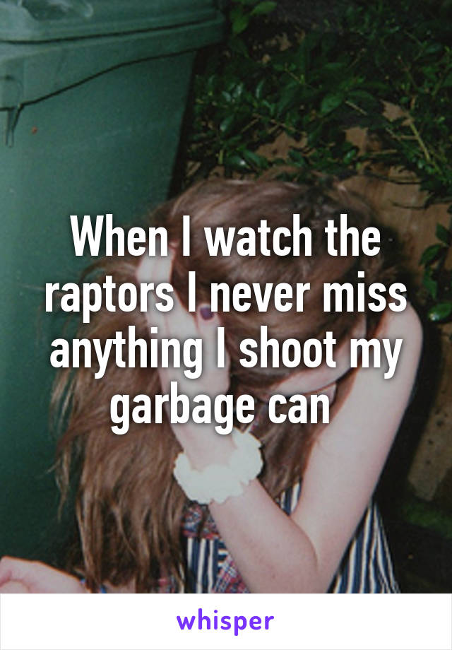 When I watch the raptors I never miss anything I shoot my garbage can