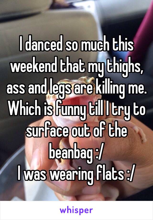 I danced so much this weekend that my thighs, ass and legs are killing me. Which is funny till I try to surface out of the beanbag :/ I was wearing flats :/