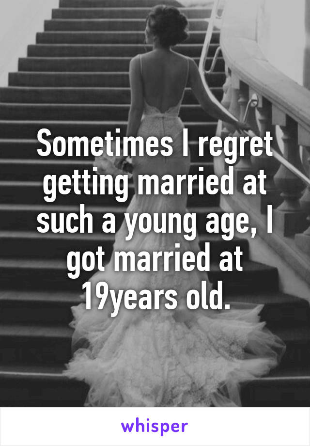 Sometimes I regret getting married at such a young age, I got married at 19years old.