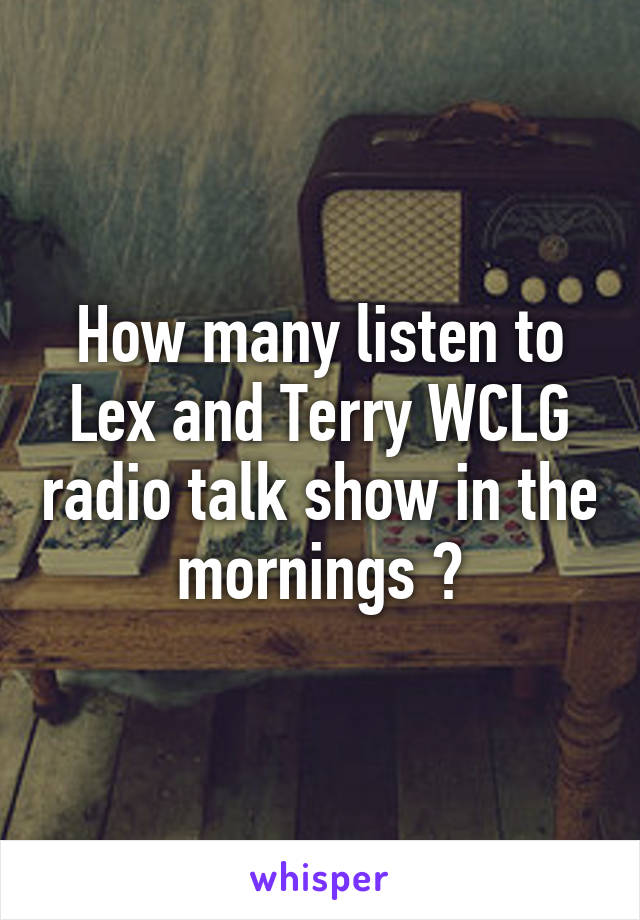 How many listen to Lex and Terry WCLG radio talk show in the mornings ?