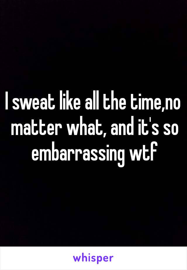 I sweat like all the time,no matter what, and it's so embarrassing wtf