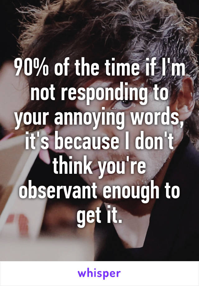 90% of the time if I'm not responding to your annoying words, it's because I don't think you're observant enough to get it.