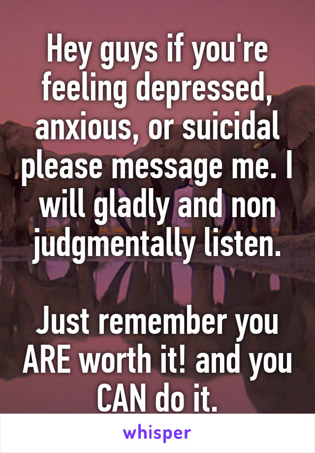 Hey guys if you're feeling depressed, anxious, or suicidal please message me. I will gladly and non judgmentally listen.  Just remember you ARE worth it! and you CAN do it.