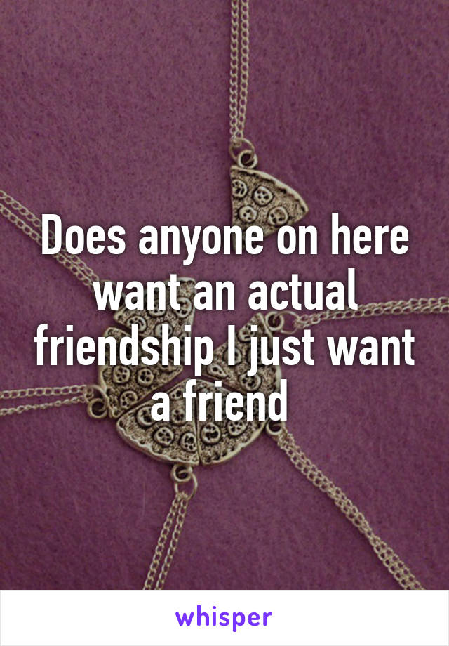 Does anyone on here want an actual friendship I just want a friend