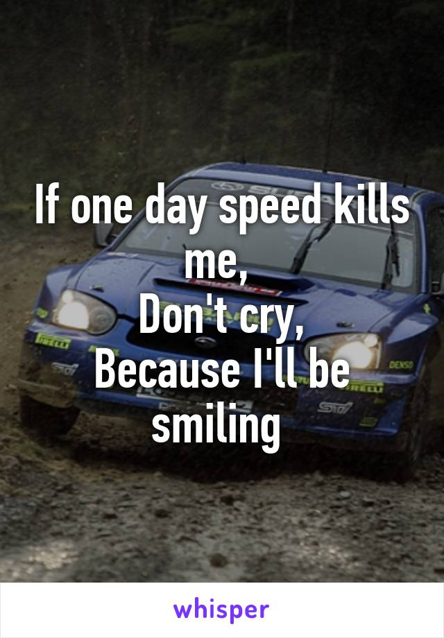 If one day speed kills me,  Don't cry, Because I'll be smiling