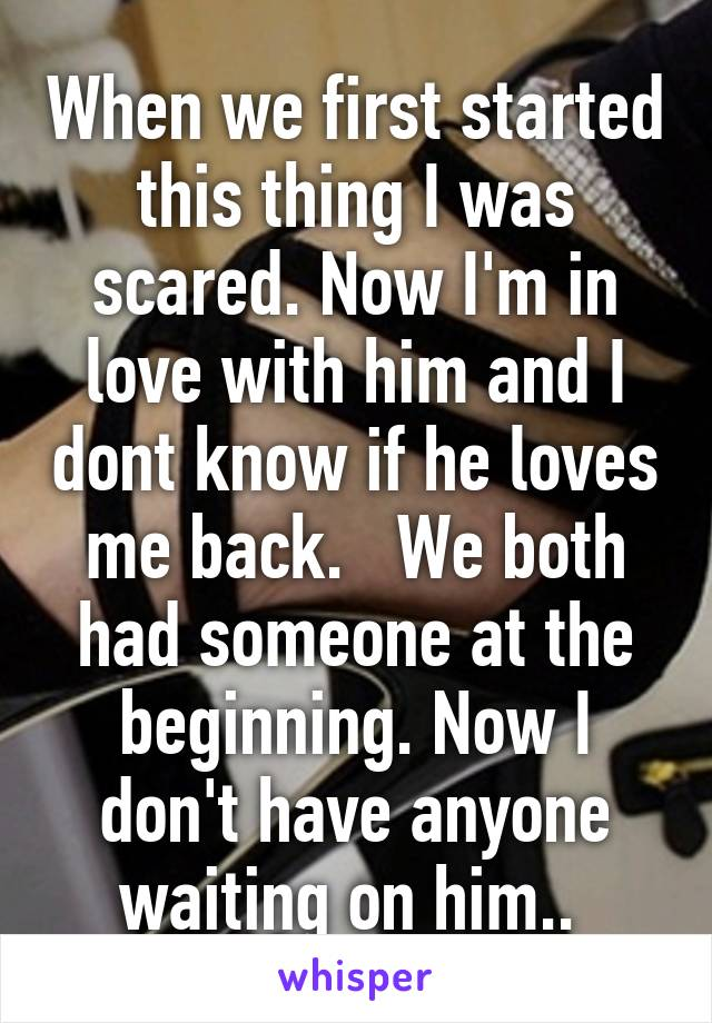 When we first started this thing I was scared. Now I'm in love with him and I dont know if he loves me back.   We both had someone at the beginning. Now I don't have anyone waiting on him..