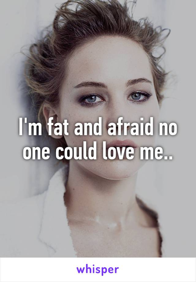 I'm fat and afraid no one could love me..
