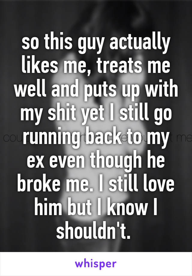 so this guy actually likes me, treats me well and puts up with my shit yet I still go running back to my ex even though he broke me. I still love him but I know I shouldn't.