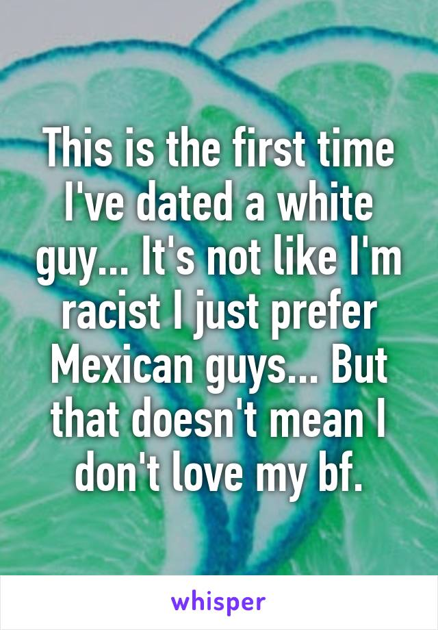 This is the first time I've dated a white guy... It's not like I'm racist I just prefer Mexican guys... But that doesn't mean I don't love my bf.