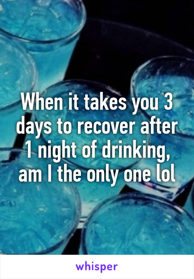 When it takes you 3 days to recover after 1 night of drinking, am I the only one lol