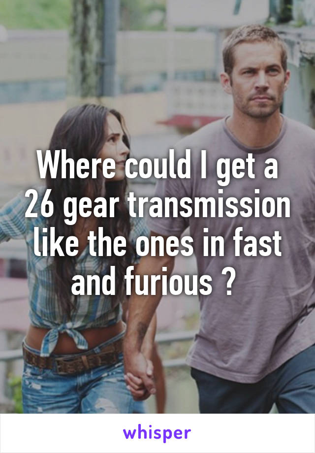 Where could I get a 26 gear transmission like the ones in fast and furious ?