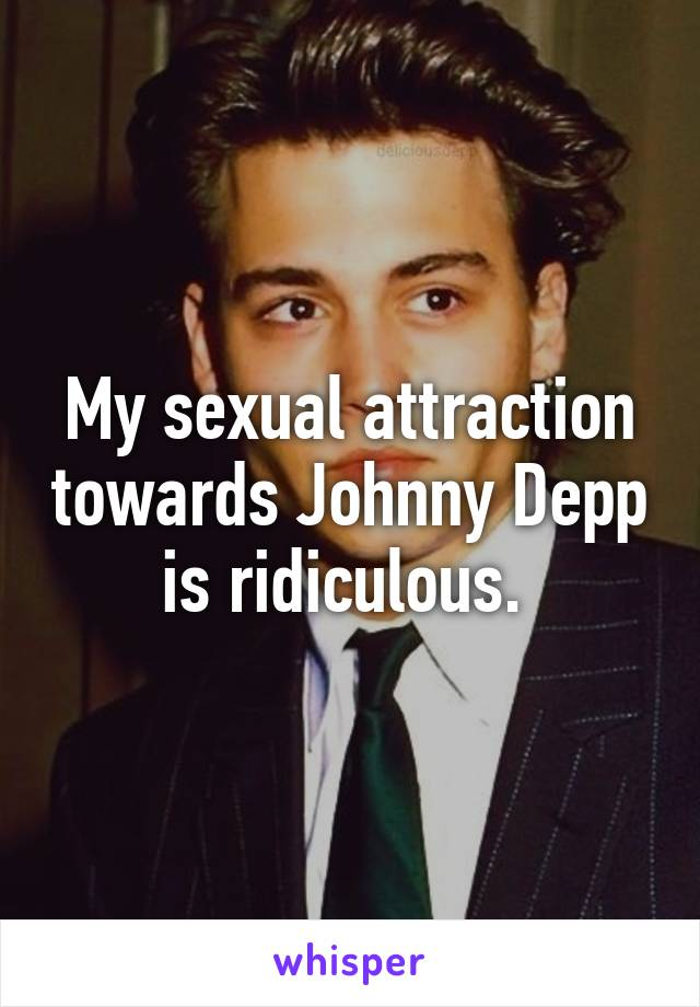 My sexual attraction towards Johnny Depp is ridiculous.