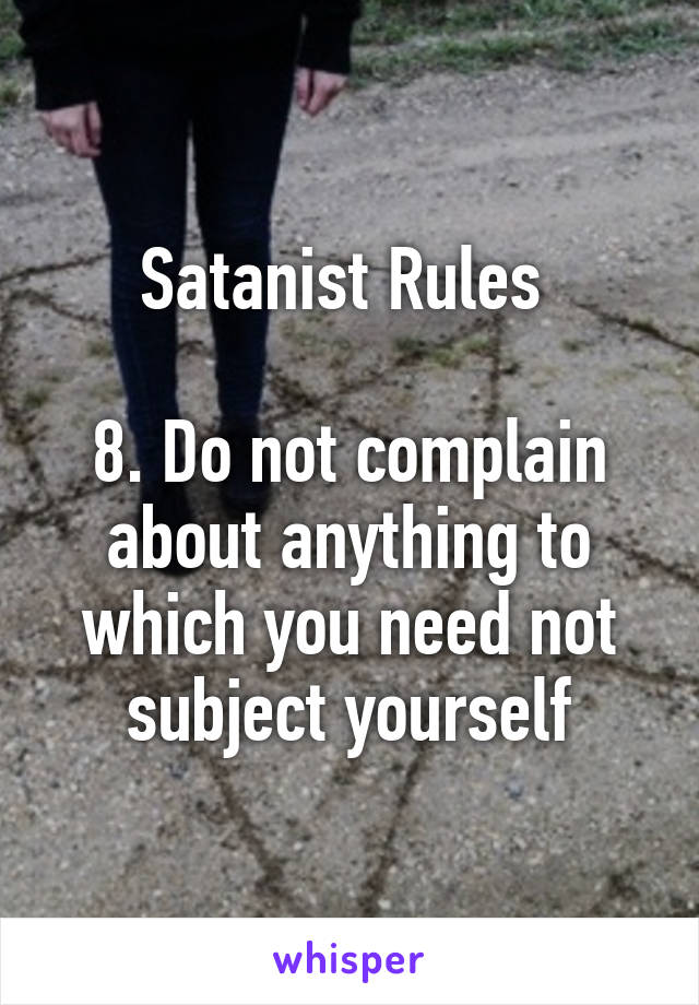 Satanist Rules   8. Do not complain about anything to which you need not subject yourself