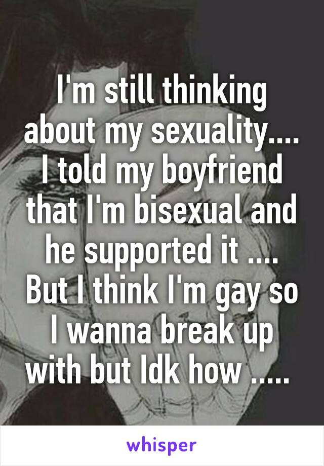 I'm still thinking about my sexuality.... I told my boyfriend that I'm bisexual and he supported it .... But I think I'm gay so I wanna break up with but Idk how .....