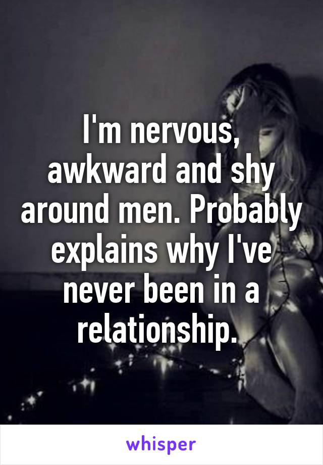 I'm nervous, awkward and shy around men. Probably explains why I've never been in a relationship.
