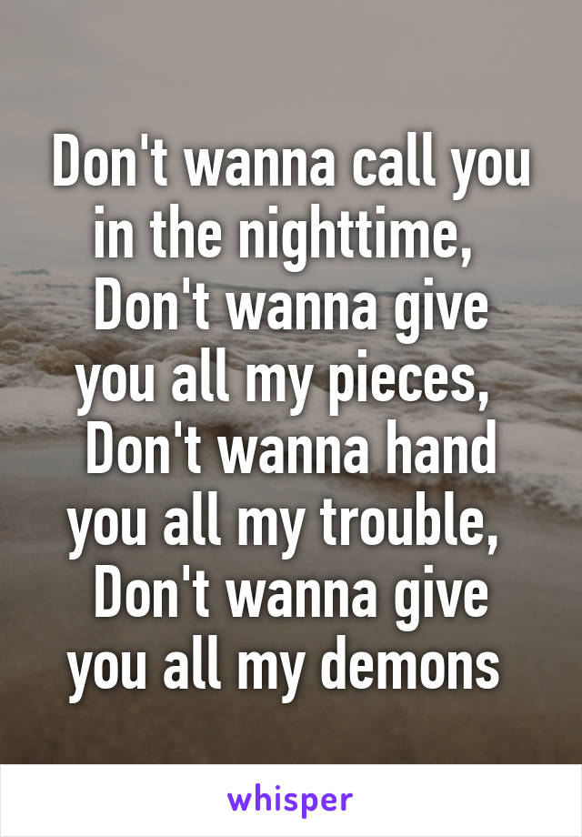 Don't wanna call you in the nighttime,  Don't wanna give you all my pieces,  Don't wanna hand you all my trouble,  Don't wanna give you all my demons