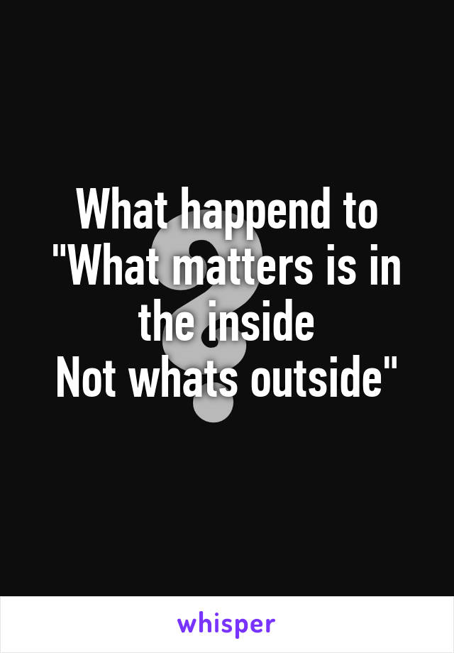 "What happend to ""What matters is in the inside Not whats outside"""