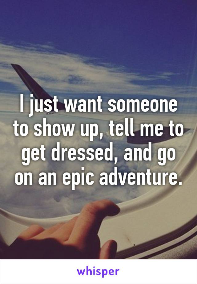 I just want someone to show up, tell me to get dressed, and go on an epic adventure.