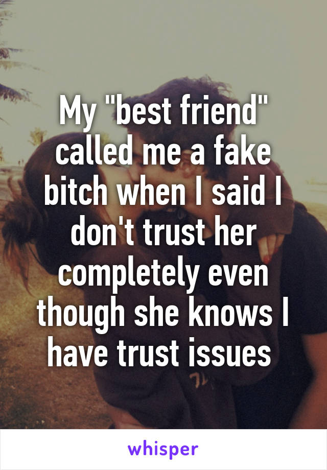 "My ""best friend"" called me a fake bitch when I said I don't trust her completely even though she knows I have trust issues"