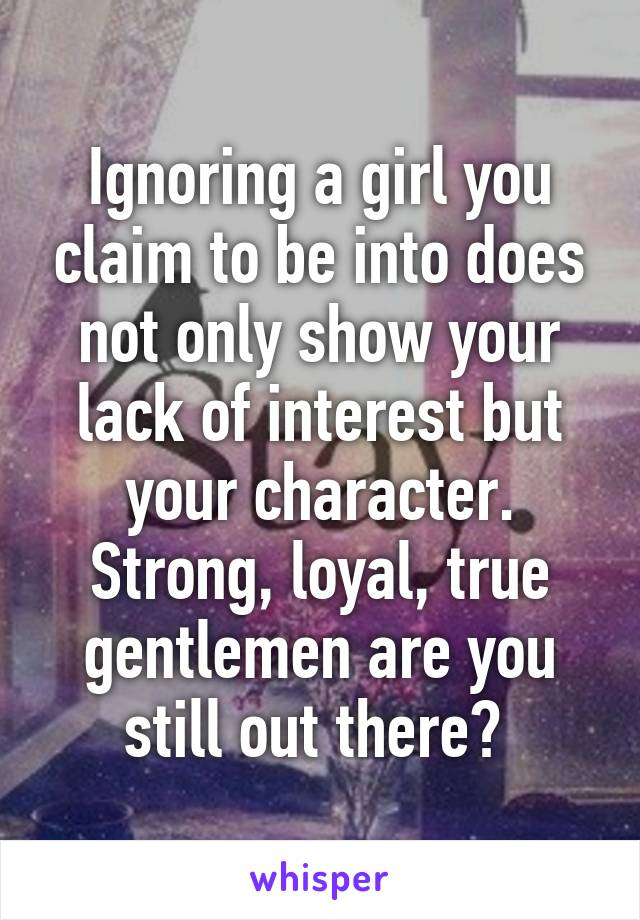 Ignoring a girl you claim to be into does not only show your lack of interest but your character. Strong, loyal, true gentlemen are you still out there?