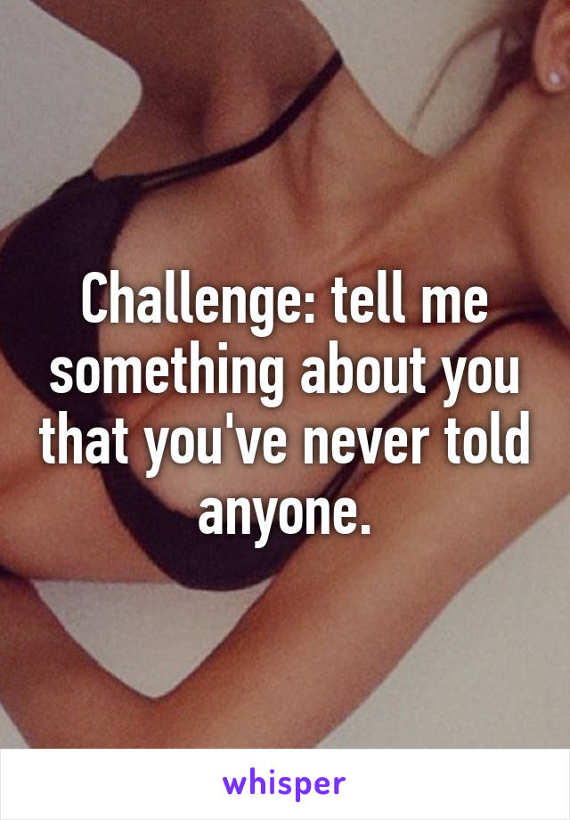 Challenge: tell me something about you that you've never told anyone.