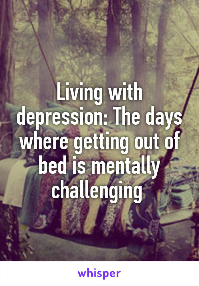 Living with depression: The days where getting out of bed is mentally challenging