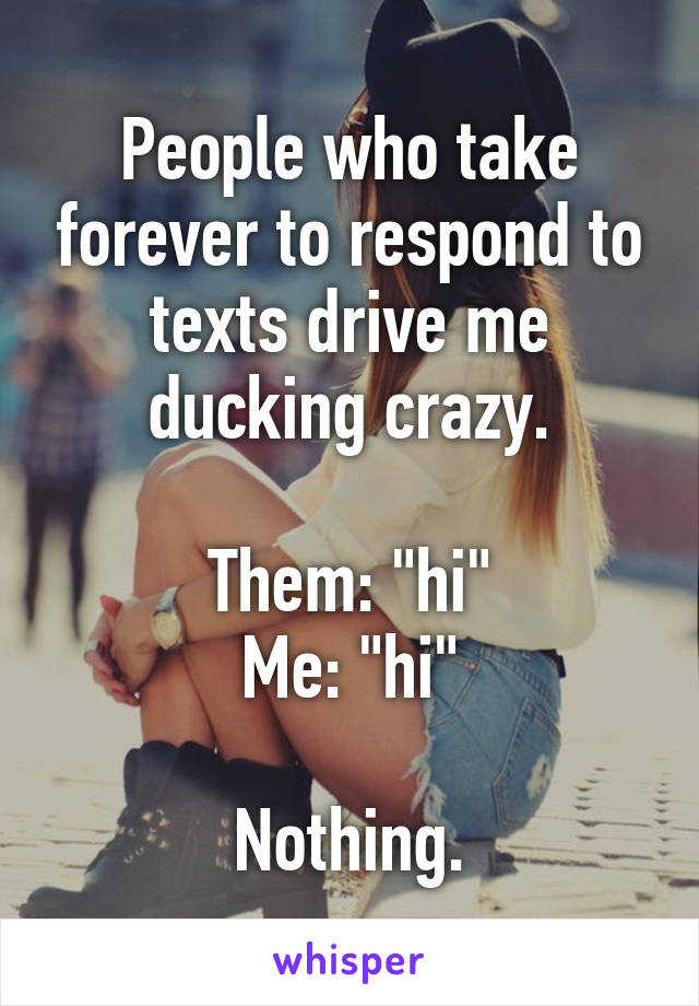 """People who take forever to respond to texts drive me ducking crazy.  Them: """"hi"""" Me: """"hi""""  Nothing."""