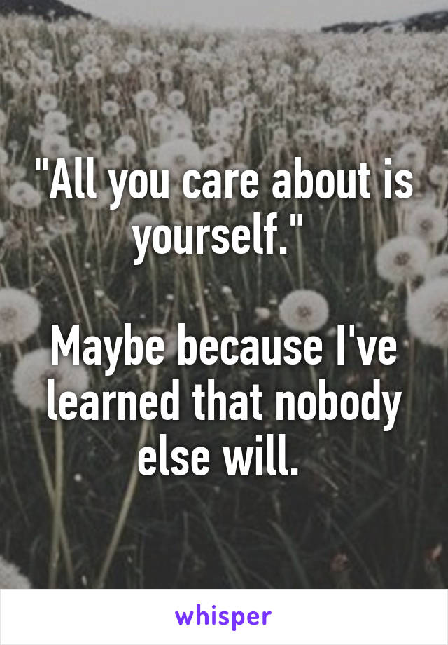 """All you care about is yourself.""   Maybe because I've learned that nobody else will."